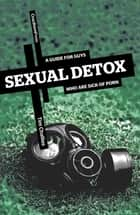 Sexual Detox - A Guide for Guys Who Are Sick of Porn ebook by Tim Challies
