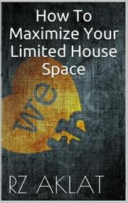 How To Maximize Your Limited House Space ebook by RZ Aklat