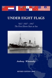 Under Eight Flags Volume I:1937-1947 - The First Eleven Years at Sea ebook by Winstanley, Anthony F. (Tony)