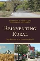 Reinventing Rural - New Realities in an Urbanizing World ebook by Gregory M. Fulkerson, Alexander R. Thomas, Leanne M. Avery,...
