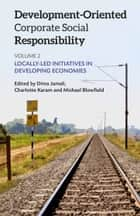 Development-Oriented Corporate Social Responsibility: Volume 2 - Locally Led Initiatives in Developing Economies ebook by Dima Jamali, Michael Blowfield, Charlotte Karam
