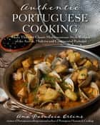 Authentic Portuguese Cooking - More Than 185 Classic Mediterranean-Style Recipes of the Azores, Madeira and Continental Portugal ebook by Ana Patuleia Ortins