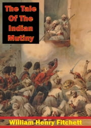 The Tale Of The Indian Mutiny [Illustrated Edition] ebook by William Henry Fitchett