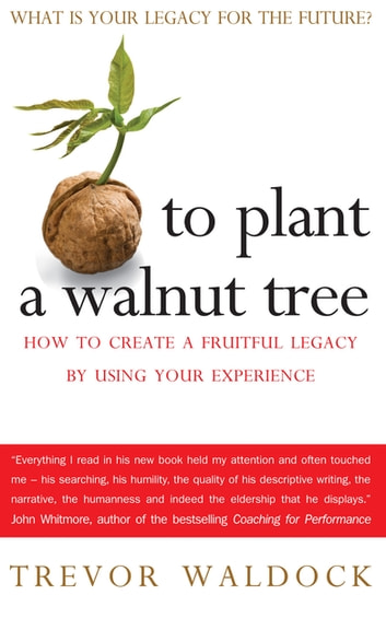 To Plant A Walnut Tree - How to Create a Fruitful Legacy by Using Your Experience ebook by Trevor Waldock