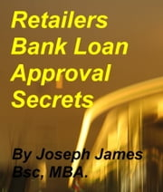Retailers Bank Loan Approval Secrets ebook by Joseph James Bsc MBA