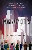 Imaginary Cities - A Tour of Dream Cities, Nightmare Cities, and Everywhere in Between ebook by Darran Anderson