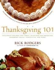 Thanksgiving 101 - Celebrate America's Favorite Holiday with America's Thanksgiving Expert ebook by Rick Rodgers