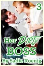 Her Dirty Boss Book #3 - Her Dirty Boss, #3 ebook by Sadie Koenig