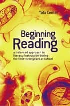 Beginning Reading:A Balanced Approach To Literacy Instruction In The First Three Years Of School - A balanced approach to literacy instruction in the first three years of school ebook by Yola Center