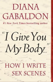 """I Give You My Body . . ."" - How I Write Sex Scenes ebook by Diana Gabaldon"