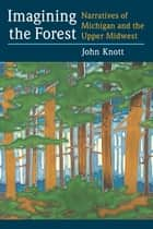 Imagining the Forest - Narratives of Michigan and the Upper Midwest ebook by John R. Knott
