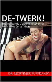 De-Twerk, Now! The Serious Bizness' Guide to Recovering From Miley Cyrus' VMAs ebook by Dr. Mortimer Puffdandy, Phd