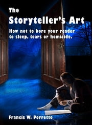 The Storyteller's Art: How Not to Bore Your Reader to Sleep, Tears, or Homicide ebook by Francis W. Porretto