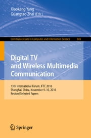 Digital TV and Wireless Multimedia Communication - 13th International Forum, IFTC 2016, Shanghai, China, November 9-10, 2016, Revised Selected Papers ebook by Xiaokang Yang, Guangtao Zhai