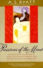 Passions of the Mind ebook by A. S. Byatt