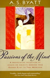 Passions of the Mind - Selected Writings ebook by A. S. Byatt