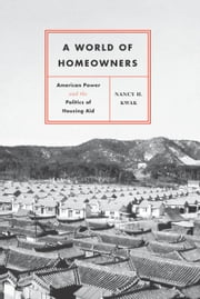 A World of Homeowners - American Power and the Politics of Housing Aid ebook by Nancy H. Kwak