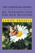 The Christian Gospel: An Introduction for New Believers ebook by Leroy Vassell