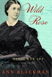 Wild Rose - Rose O'Neale Greenhow, Civil War Spy ebook by Ann Blackman