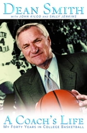 A Coach's Life - My Forty Years in College Basketball ebook by John Kilgo,Sally Jenkins,Dean Smith