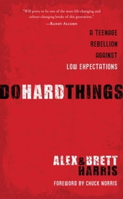 Do Hard Things - A Teenage Rebellion Against Low Expectations ebook by Alex Harris,Brett Harris