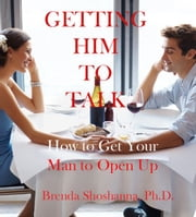 Getting Him to Talk: How to Get Your Man to Open Up ebook by Brenda Shoshanna