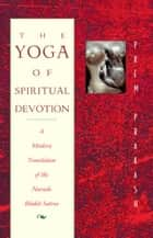 The Yoga of Spiritual Devotion - A Modern Translation of the Narada Bhakti Sutras ebook by Prem Prakash