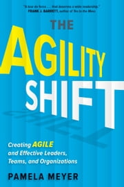 The Agility Shift - Creating Agile and Effective Leaders, Teams, and Organizations ebook by Pamela Meyer