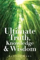 The Ultimate Truth, Knowledge & Wisdom ebook by Sanjay Goel
