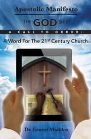 Apostolic Manifesto - The GOD Shift -A Word for the 21st Century Church ebook by Dr. Ernest Maddox