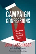 Campaign Confessions - Tales from the War Rooms of Politics ebook by John Laschinger, Geoffrey Stevens, Peter Mansbridge