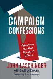 Campaign Confessions - Tales from the War Rooms of Politics ebook by John Laschinger,Geoffrey Stevens,Peter Mansbridge
