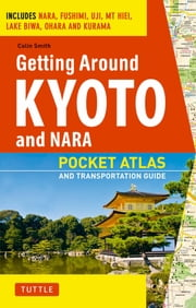 Getting Around Kyoto and Nara - Pocket Atlas and Transportation Guide; Includes Nara, Fushimi, Uji, Mt Hiei, Lake Biwa, Ohara and Kurama ebook by Colin Smith