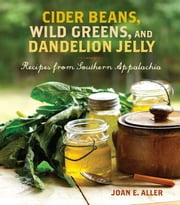 Cider Beans, Wild Greens, and Dandelion Jelly - Recipes from Southern Appalachia ebook by Joan E. Aller