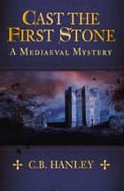 Cast the First Stone - A Mediaeval Mystery (Book 6) ebook by C.B. Hanley