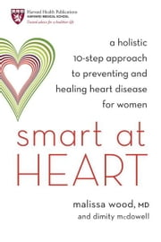 Smart at Heart - A Holistic 10-Step Approach to Preventing and Healing Heart Disease for Women ebook by Dr. Malissa Wood