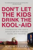Don't Let the Kids Drink the Kool-Aid - Confronting the Assault on Our Families, Faith, and Freedom ebook by Marybeth Hicks