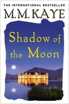 Shadow of the Moon ebook by M. M. Kaye