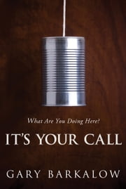 It's Your Call - What Are You Doing Here? ebook by Gary Barkalow