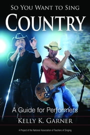 So You Want to Sing Country - A Guide for Performers ebook by Kelly K. Garner