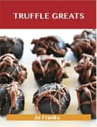 Truffle Greats: Delicious Truffle Recipes, The Top 90 Truffle Recipes ebook by Jo Franks