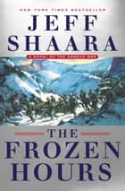 The Frozen Hours - A Novel of the Korean War ebook by Jeff Shaara