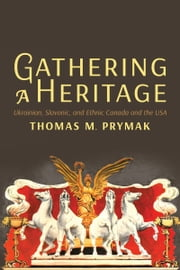 Gathering a Heritage - Ukrainian, Slavonic, and Ethnic Canada and the USA ebook by Thomas M. Prymak