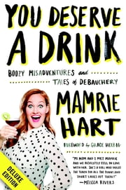 You Deserve a Drink Deluxe - Boozy Misadventures and Tales of Debauchery ebook by Mamrie Hart