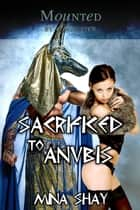 Mounted by a Monster: Sacrificed to Anubis ebook by Mina Shay