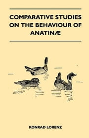 Comparative Studies on the Behaviour of Anatinae ebook by Konrad Lorenz