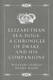 Elizabethan Sea-Dogs: A Chronicle of Drake and His Companions ebook by William Charles Henry Wood