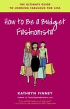 How to Be a Budget Fashionista ebook by Kathryn Finney