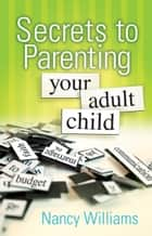Secrets to Parenting Your Adult Child ebook by MEd, LPC, Nancy Williams
