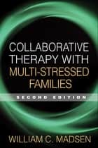 Collaborative Therapy with Multi-Stressed Families, Second Edition ebook by William C. Madsen, PhD